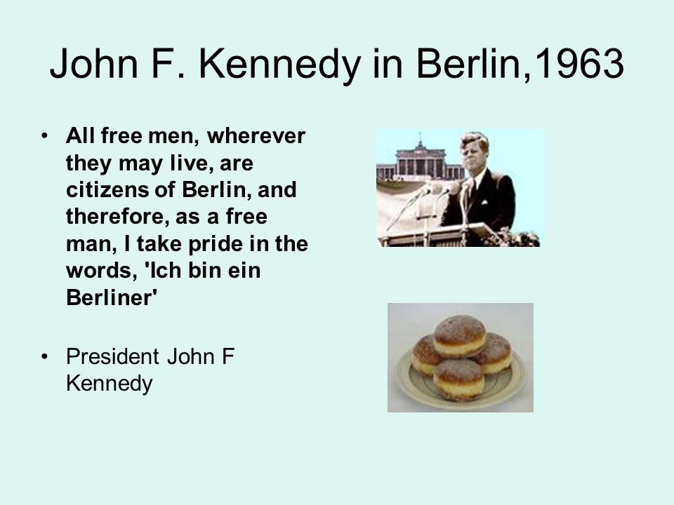 John F. Kennedy in Berlin,1963 All free men, wherever they may live, are citizens of Berlin, and therefore, as a free man, I take pride in the words,