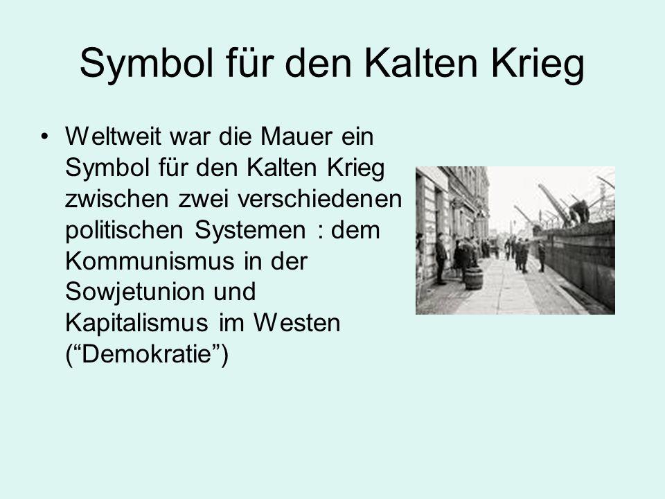 Symbol für den Kalten Krieg Weltweit war die Mauer ein Symbol für den Kalten Krieg zwischen zwei verschiedenen politischen Systemen : dem Kommunismus