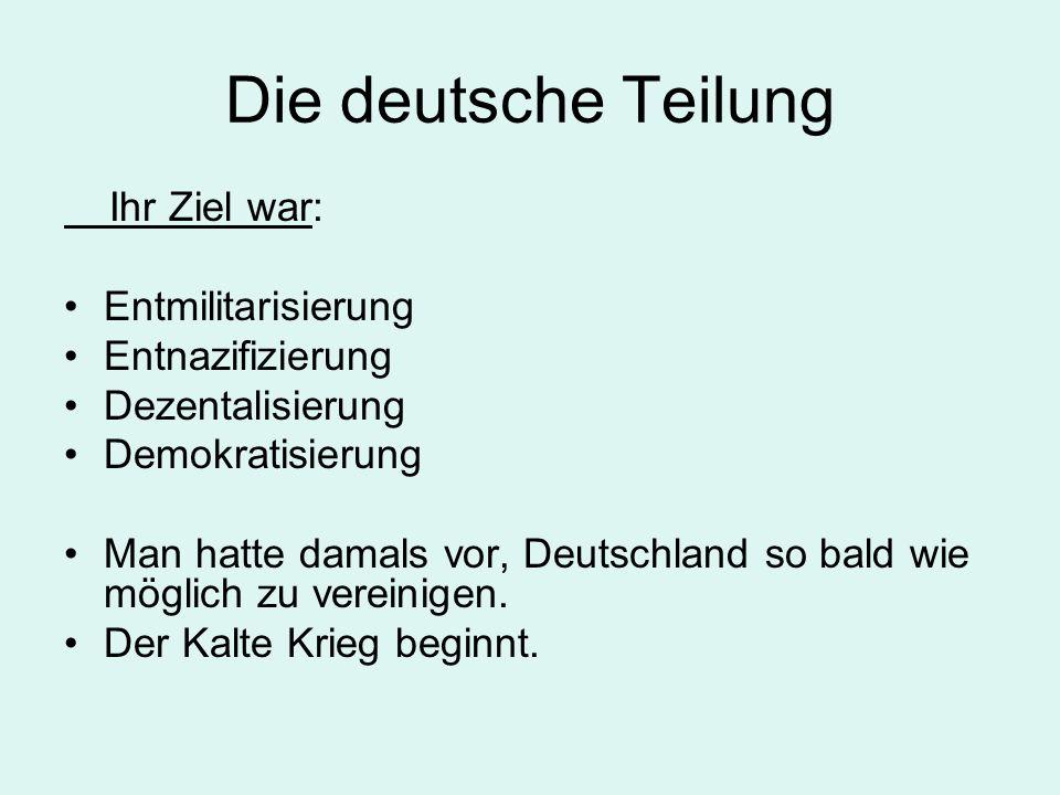 Die deutsche Teilung Ihr Ziel war: Entmilitarisierung Entnazifizierung Dezentalisierung Demokratisierung Man hatte damals vor, Deutschland so bald wie