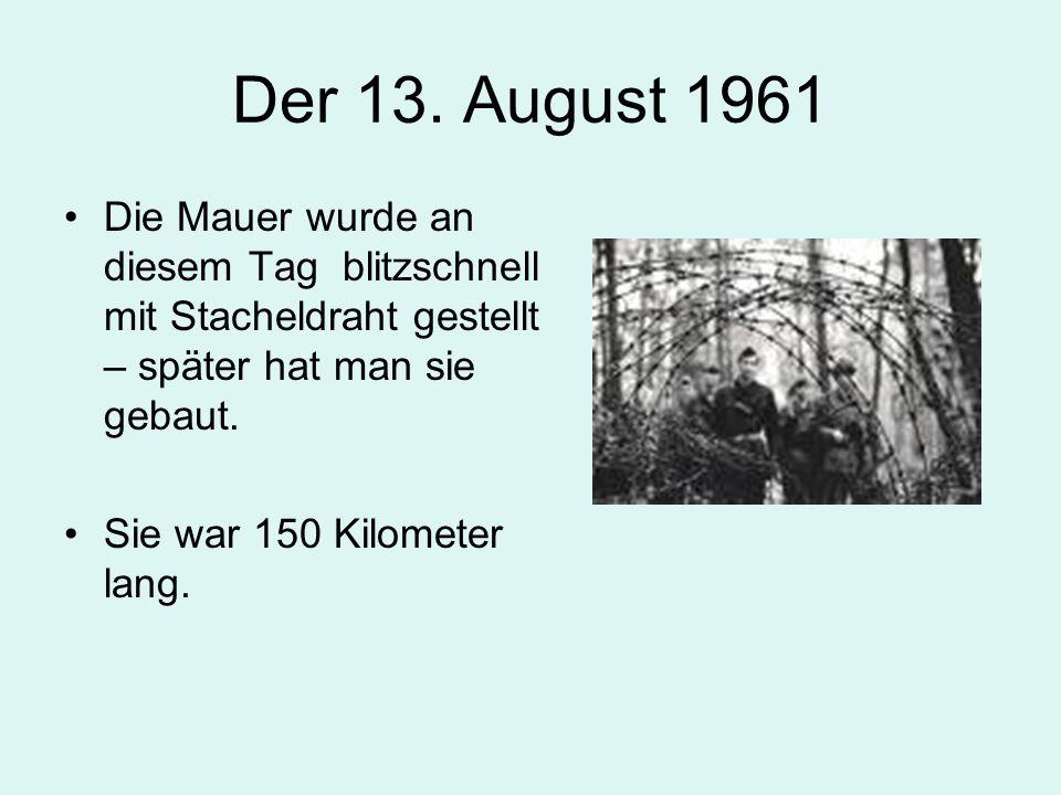 Der 13. August 1961 Die Mauer wurde an diesem Tag blitzschnell mit Stacheldraht gestellt – später hat man sie gebaut. Sie war 150 Kilometer lang.