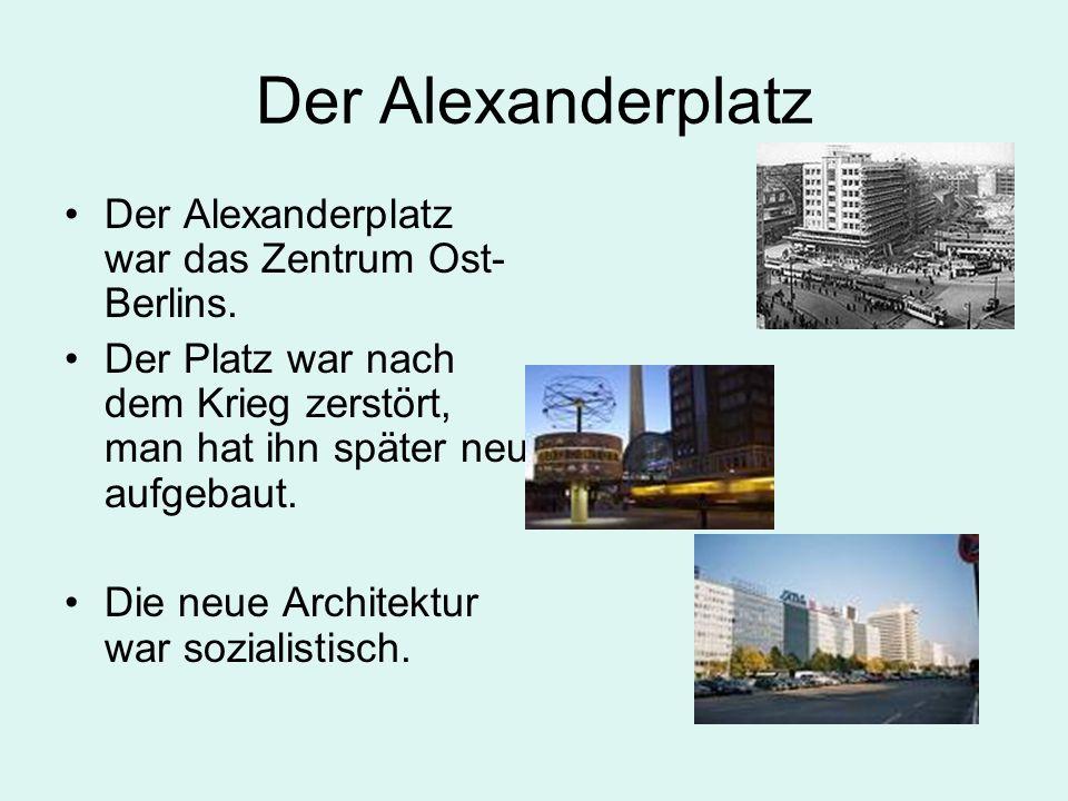 Der Alexanderplatz Der Alexanderplatz war das Zentrum Ost- Berlins. Der Platz war nach dem Krieg zerstört, man hat ihn später neu aufgebaut. Die neue