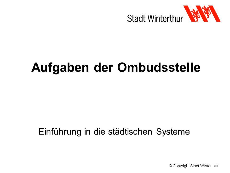© Copyright Stadt Winterthur Aufgaben der Ombudsstelle Einführung in die städtischen Systeme