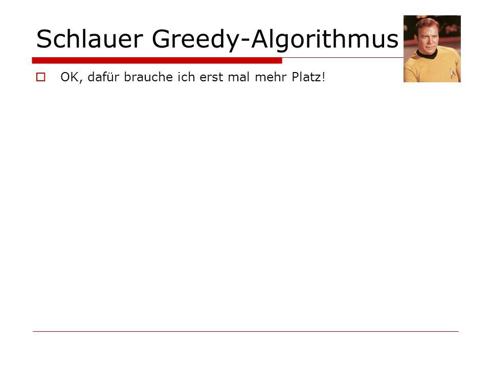 Schlauer Greedy-Algorithmus OK, dafür brauche ich erst mal mehr Platz!