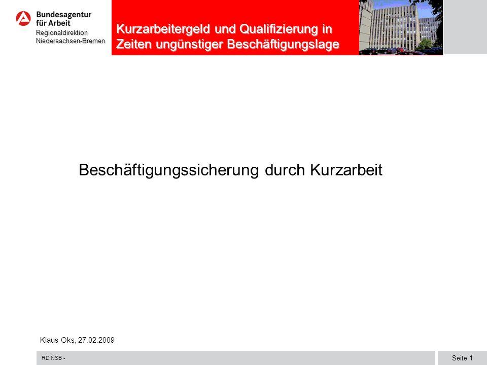 RD NSB - Seite 1 RegionaldirektionNiedersachsen-Bremen Kurzarbeitergeld und Qualifizierung in Zeiten ungünstiger Beschäftigungslage Beschäftigungssicherung durch Kurzarbeit Klaus Oks, 27.02.2009