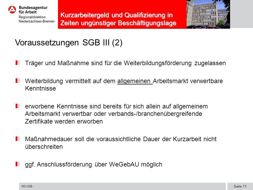 RD NSB - Seite 11 RegionaldirektionNiedersachsen-Bremen Kurzarbeitergeld und Qualifizierung in Zeiten ungünstiger Beschäftigungslage Voraussetzungen SGB III (2) Träger und Maßnahme sind für die Weiterbildungsförderung zugelassen Weiterbildung vermittelt auf dem allgemeinen Arbeitsmarkt verwertbare Kenntnisse erworbene Kenntnisse sind bereits für sich allein auf allgemeinem Arbeitsmarkt verwertbar oder verbands-/branchenübergreifende Zertifikate werden erworben Maßnahmedauer soll die voraussichtliche Dauer der Kurzarbeit nicht überschreiten ggf.