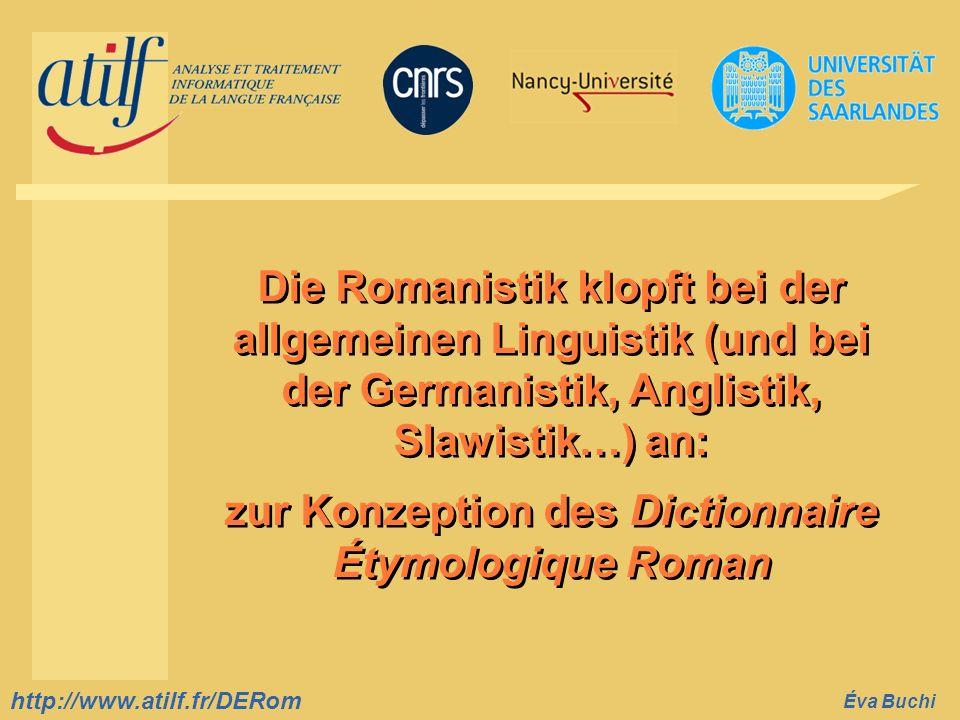 http://www.atilf.fr prenom.nom@atilf.fr http://www.atilf.fr Titre de la diapositive http://www.atilf.fr/DERom Éva Buchi Die Romanistik klopft bei der allgemeinen Linguistik (und bei der Germanistik, Anglistik, Slawistik…) an: zur Konzeption des Dictionnaire Étymologique Roman Die Romanistik klopft bei der allgemeinen Linguistik (und bei der Germanistik, Anglistik, Slawistik…) an: zur Konzeption des Dictionnaire Étymologique Roman Accueil diaporama