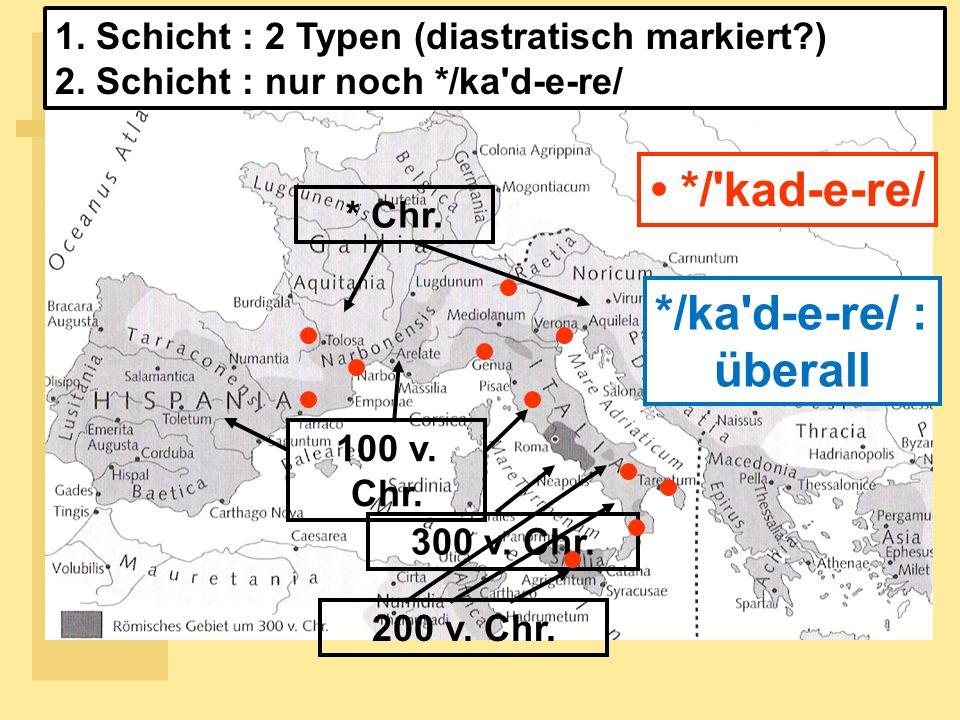 300 v.Chr. * Chr. */ kad-e-re/ */ka d-e-re/ : überall 100 v.