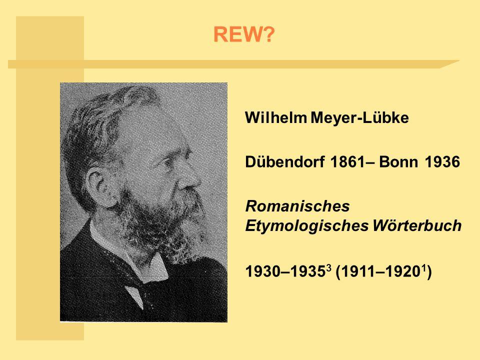 REW? Wilhelm Meyer-Lübke Dübendorf 1861– Bonn 1936 Romanisches Etymologisches Wörterbuch 1930–1935 3 (1911–1920 1 )