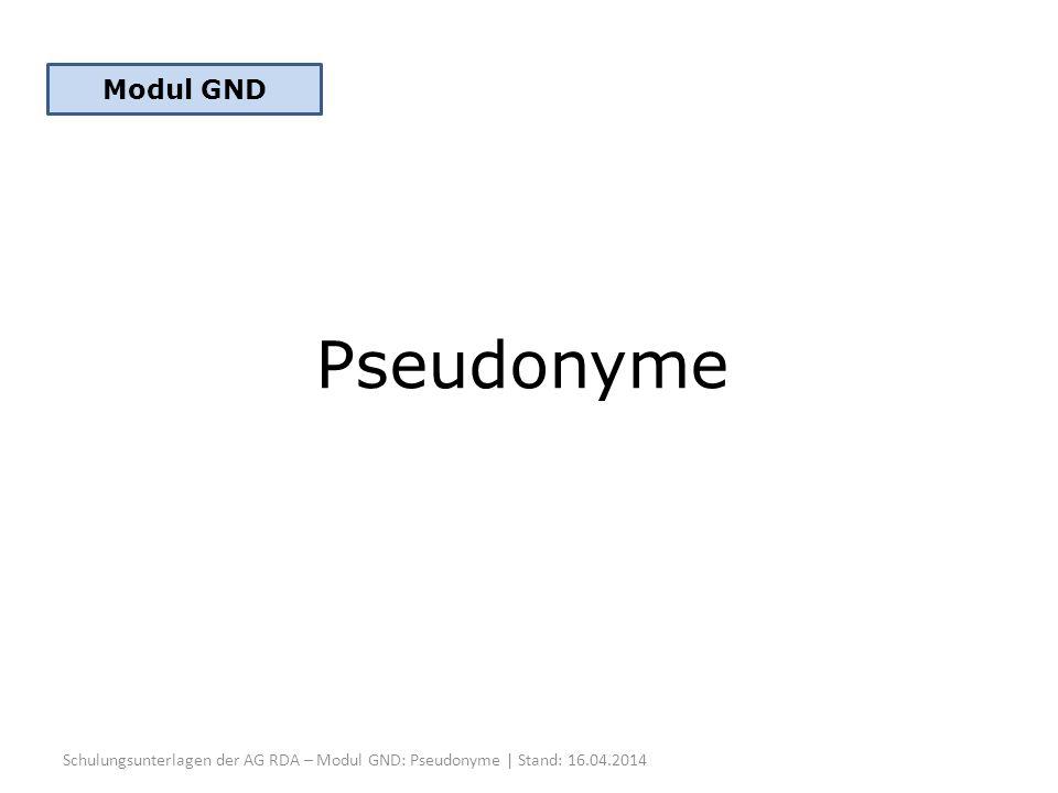 Pseudonyme Schulungsunterlagen der AG RDA – Modul GND: Pseudonyme | Stand: 16.04.2014 Modul GND