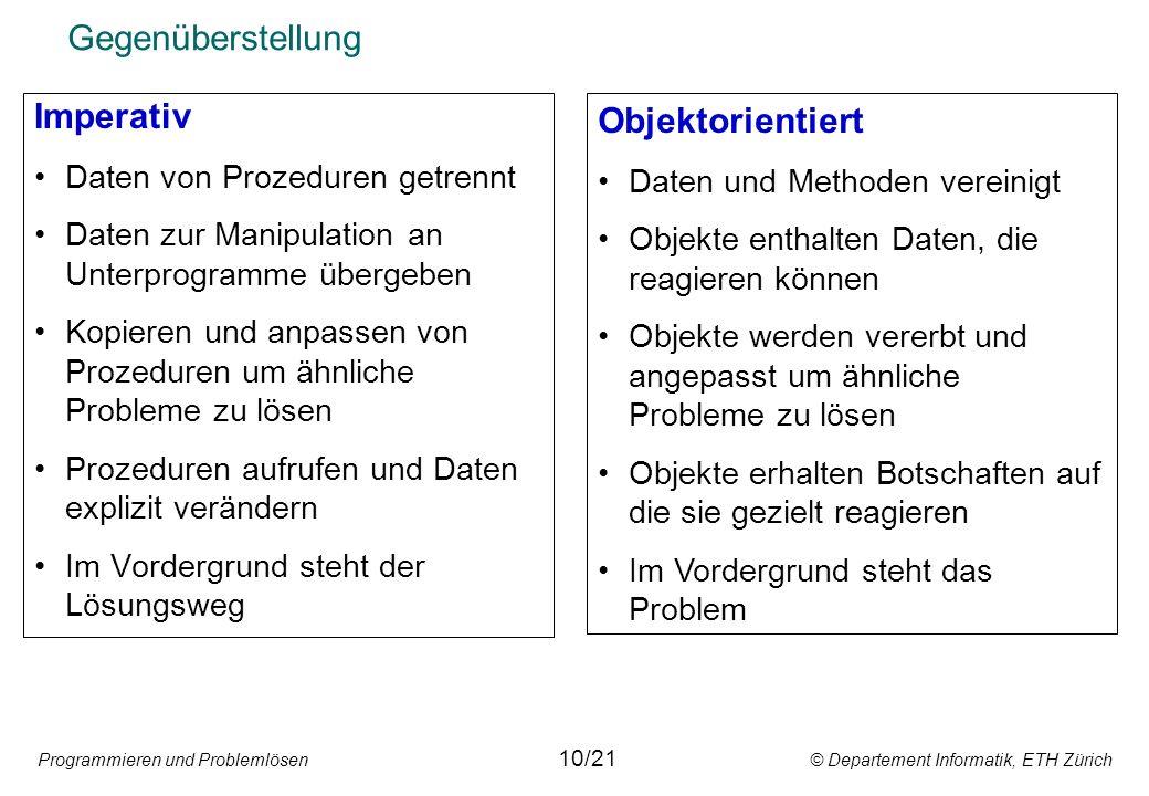 Programmieren und Problemlösen © Departement Informatik, ETH Zürich Gegenüberstellung Imperativ Daten von Prozeduren getrennt Daten zur Manipulation a