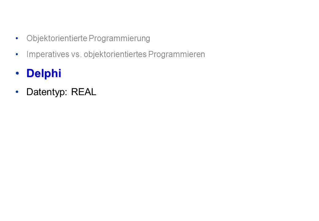 Objektorientierte Programmierung Imperatives vs. objektorientiertes Programmieren DelphiDelphi Datentyp: REAL