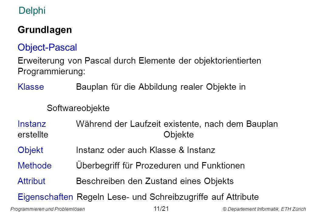 Programmieren und Problemlösen © Departement Informatik, ETH Zürich Delphi Grundlagen Object-Pascal Erweiterung von Pascal durch Elemente der objektor