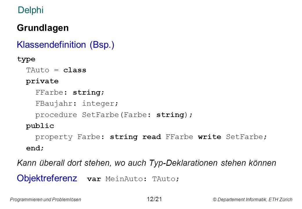 Programmieren und Problemlösen © Departement Informatik, ETH Zürich Delphi Grundlagen Klassendefinition (Bsp.) type TAuto = class private FFarbe: stri