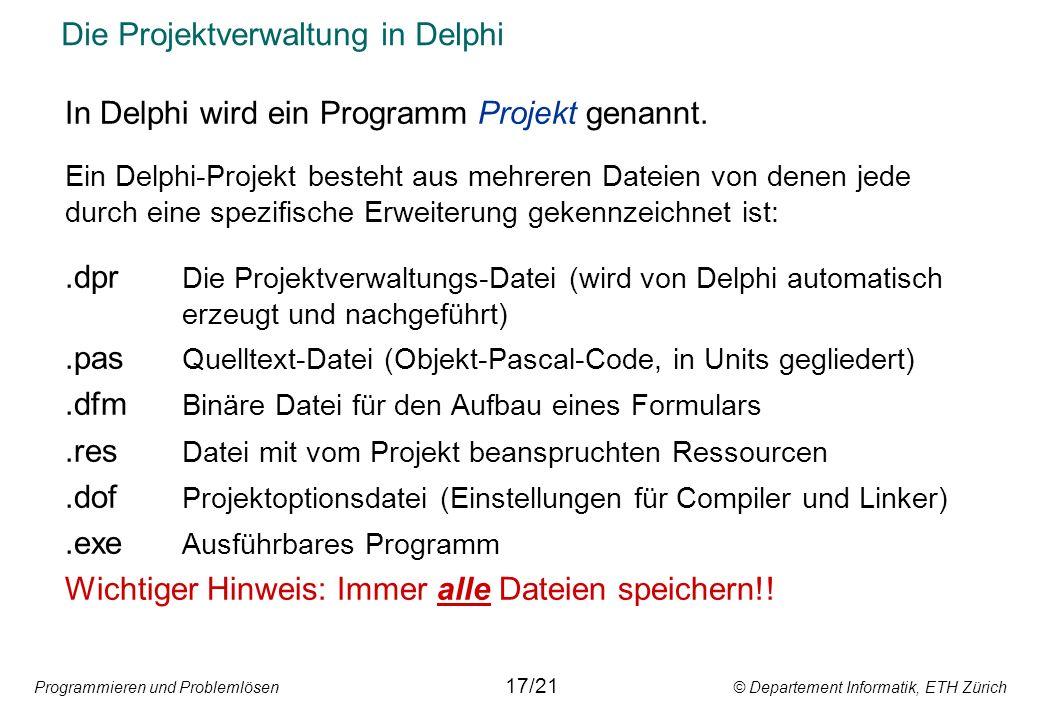Programmieren und Problemlösen © Departement Informatik, ETH Zürich Die Projektverwaltung in Delphi In Delphi wird ein Programm Projekt genannt. Ein D