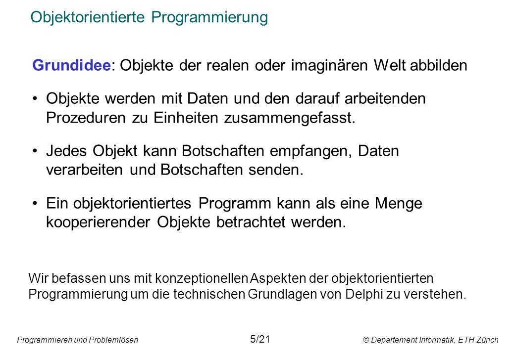 Programmieren und Problemlösen © Departement Informatik, ETH Zürich Objektorientierte Programmierung Grundidee: Objekte der realen oder imaginären Wel