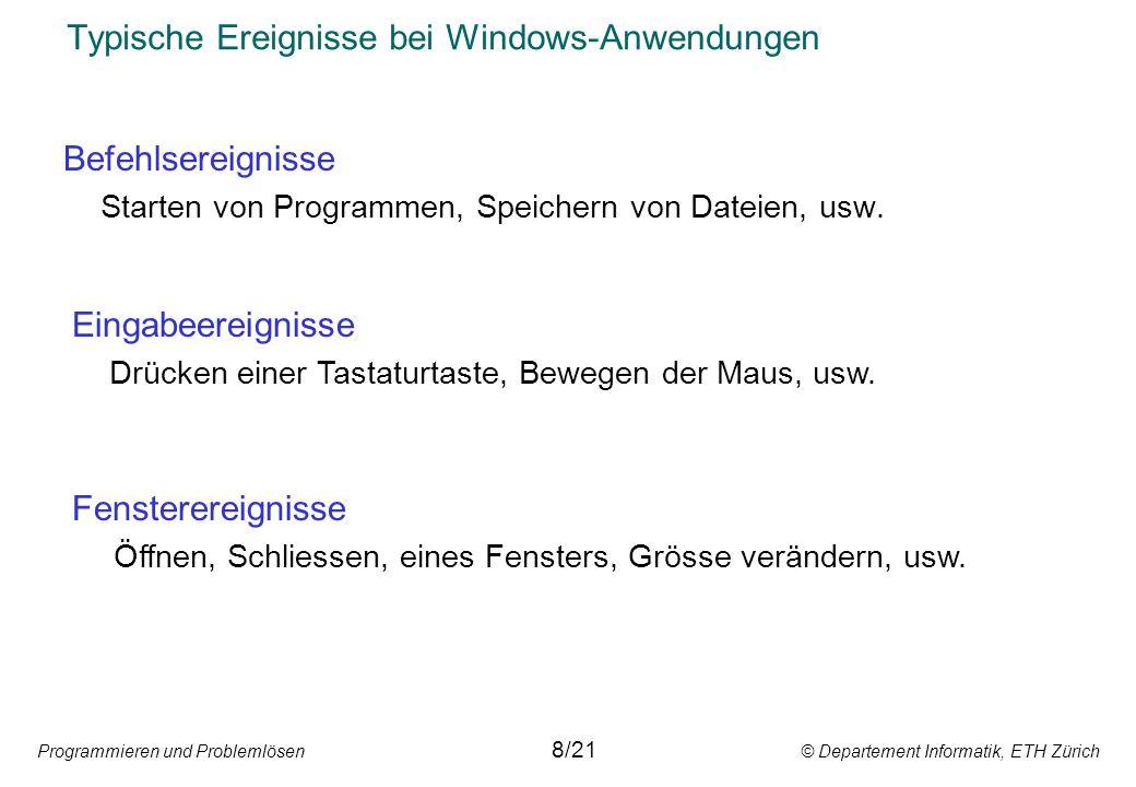 Programmieren und Problemlösen © Departement Informatik, ETH Zürich Typische Ereignisse bei Windows-Anwendungen Befehlsereignisse Starten von Programm