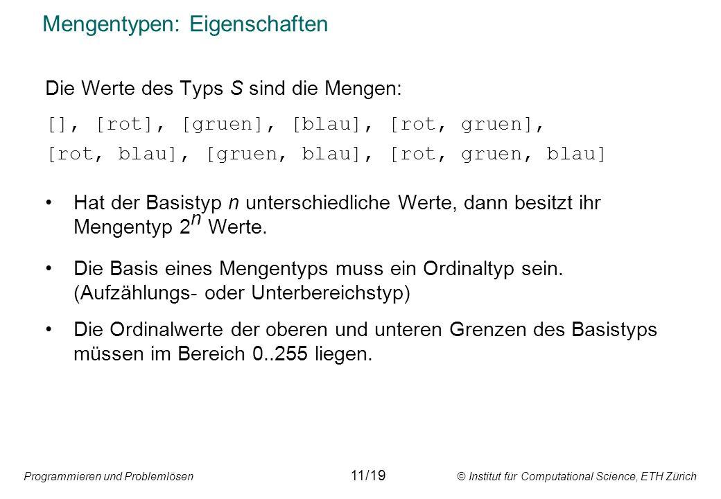 Programmieren und Problemlösen © Institut für Computational Science, ETH Zürich Mengentypen: Eigenschaften Die Werte des Typs S sind die Mengen: [], [rot], [gruen], [blau], [rot, gruen], [rot, blau], [gruen, blau], [rot, gruen, blau] Hat der Basistyp n unterschiedliche Werte, dann besitzt ihr Mengentyp 2 n Werte.