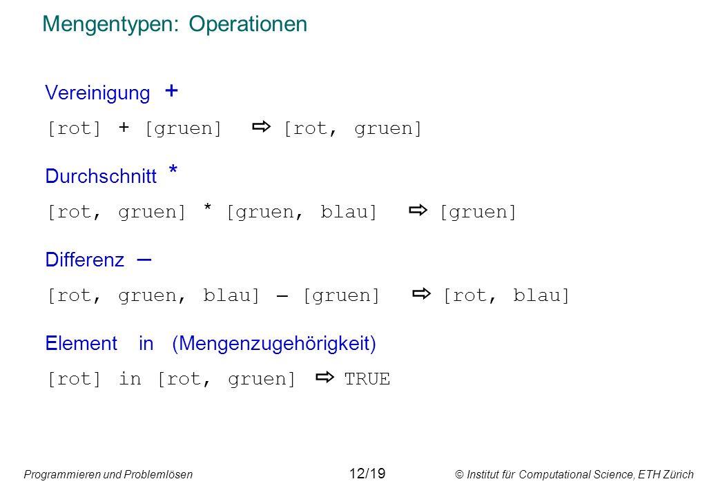 Programmieren und Problemlösen © Institut für Computational Science, ETH Zürich Mengentypen: Operationen Vereinigung + [rot] + [gruen] [rot, gruen] Du