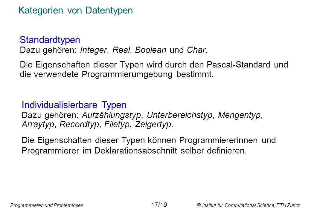 Programmieren und Problemlösen © Institut für Computational Science, ETH Zürich Kategorien von Datentypen Standardtypen Dazu gehören: Integer, Real, Boolean und Char.