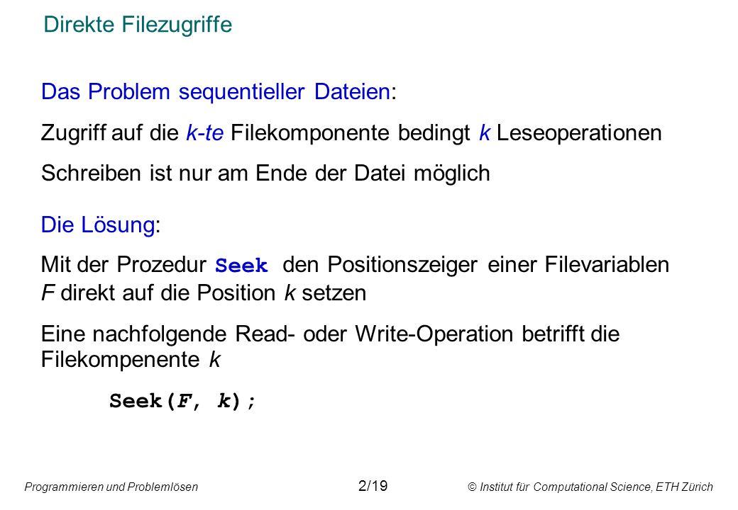 Programmieren und Problemlösen © Institut für Computational Science, ETH Zürich Direkte Filezugriffe Das Problem sequentieller Dateien: Zugriff auf die k-te Filekomponente bedingt k Leseoperationen Schreiben ist nur am Ende der Datei möglich Die Lösung: Mit der Prozedur Seek den Positionszeiger einer Filevariablen F direkt auf die Position k setzen Eine nachfolgende Read- oder Write-Operation betrifft die Filekompenente k Seek(F, k); 2/19