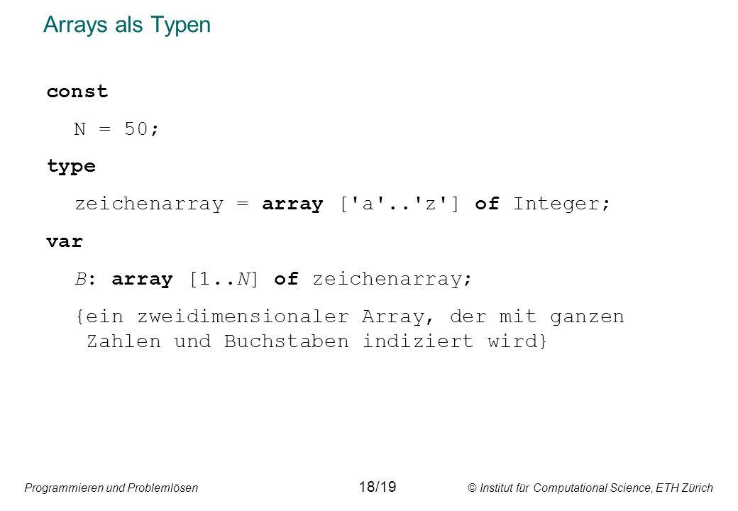 Programmieren und Problemlösen © Institut für Computational Science, ETH Zürich Arrays als Typen const N = 50; type zeichenarray = array [ a .. z ] of Integer; var B: array [1..N] of zeichenarray; {ein zweidimensionaler Array, der mit ganzen Zahlen und Buchstaben indiziert wird} 18/19