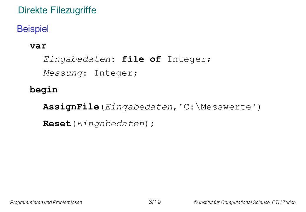 Programmieren und Problemlösen © Institut für Computational Science, ETH Zürich Direkte Filezugriffe Beispiel var Eingabedaten: file of Integer; Messu