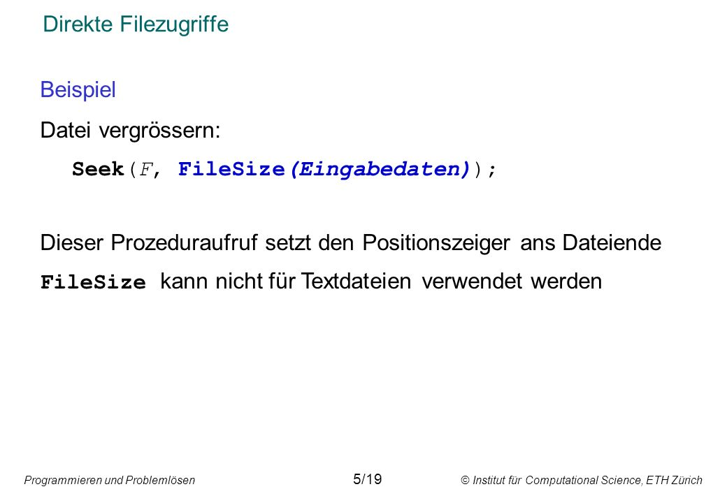 Programmieren und Problemlösen © Institut für Computational Science, ETH Zürich Direkte Filezugriffe Beispiel Datei vergrössern: Seek(F, FileSize(Eingabedaten)); Dieser Prozeduraufruf setzt den Positionszeiger ans Dateiende FileSize kann nicht für Textdateien verwendet werden 5/19