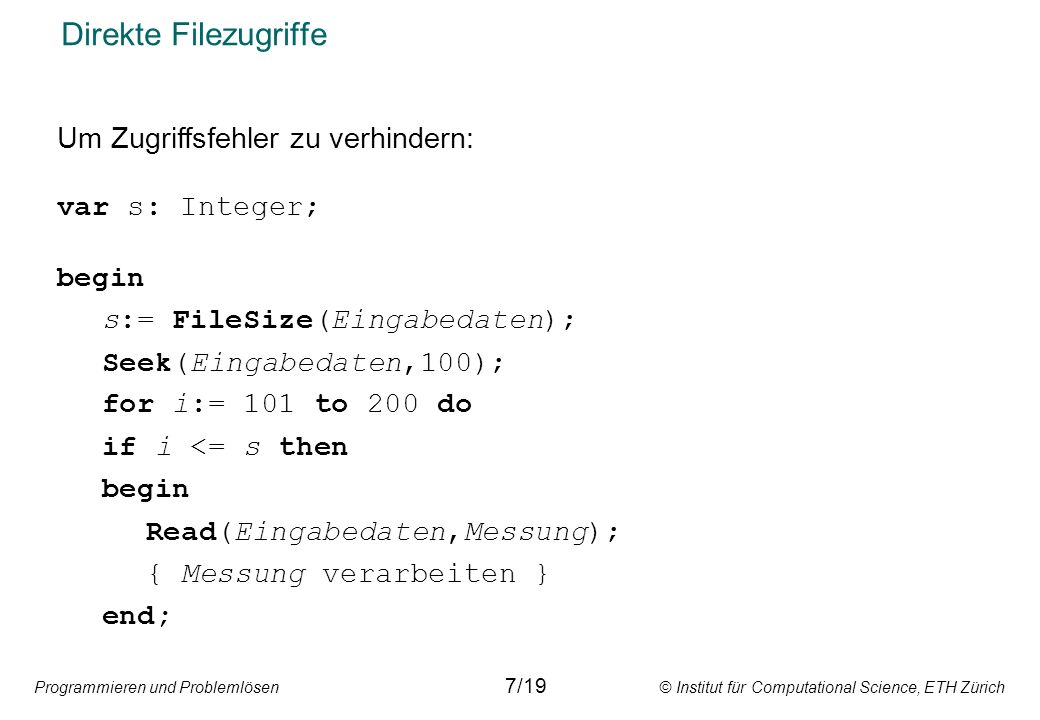Programmieren und Problemlösen © Institut für Computational Science, ETH Zürich Direkte Filezugriffe 7/19 Um Zugriffsfehler zu verhindern: var s: Integer; begin s:= FileSize(Eingabedaten); Seek(Eingabedaten,100); for i:= 101 to 200 do if i <= s then begin Read(Eingabedaten,Messung); { Messung verarbeiten } end;