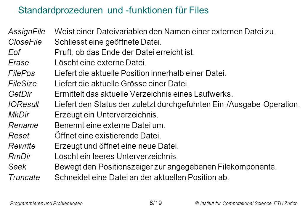 Programmieren und Problemlösen © Institut für Computational Science, ETH Zürich Standardprozeduren und -funktionen für Files AssignFileWeist einer Dateivariablen den Namen einer externen Datei zu.