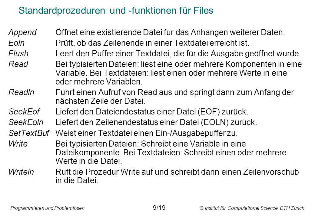Programmieren und Problemlösen © Institut für Computational Science, ETH Zürich Standardprozeduren und -funktionen für Files AppendÖffnet eine existierende Datei für das Anhängen weiterer Daten.