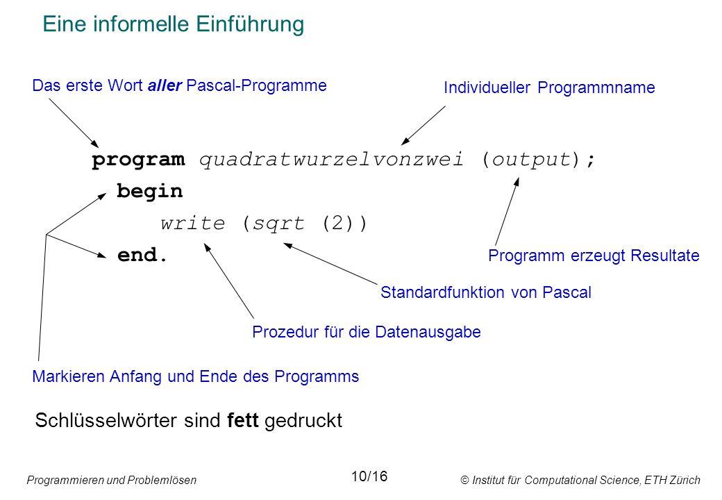 Programmieren und Problemlösen © Institut für Computational Science, ETH Zürich Eine informelle Einführung program quadratwurzelvonzwei (output); begin write (sqrt (2)) end.