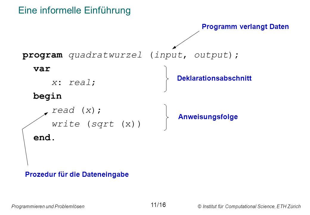 Programmieren und Problemlösen © Institut für Computational Science, ETH Zürich Eine informelle Einführung program quadratwurzel (input, output); var x: real; begin read (x); write (sqrt (x)) end.