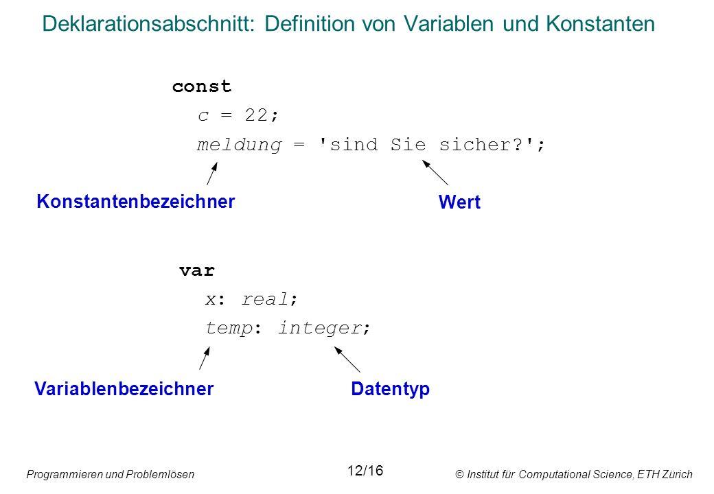 Programmieren und Problemlösen © Institut für Computational Science, ETH Zürich Deklarationsabschnitt: Definition von Variablen und Konstanten const c = 22; meldung = sind Sie sicher? ; var x: real; temp: integer; Konstantenbezeichner Wert VariablenbezeichnerDatentyp 12/16