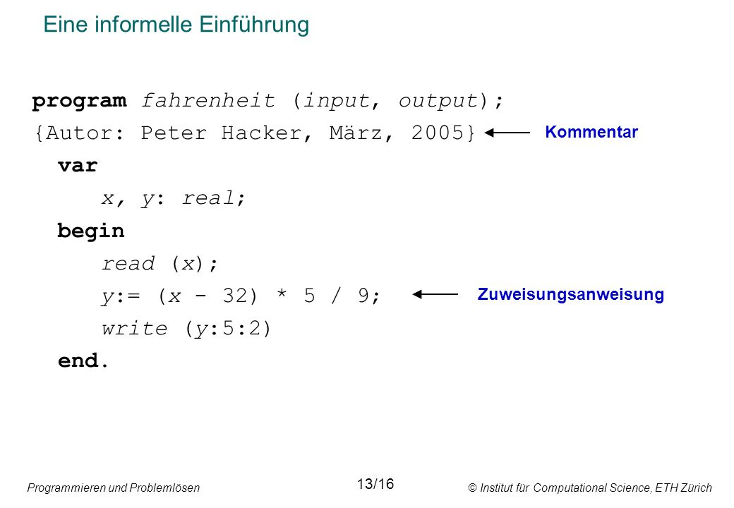 Programmieren und Problemlösen © Institut für Computational Science, ETH Zürich Eine informelle Einführung program fahrenheit (input, output); {Autor: Peter Hacker, März, 2005} var x, y: real; begin read (x); y:= (x - 32) * 5 / 9; write (y:5:2) end.