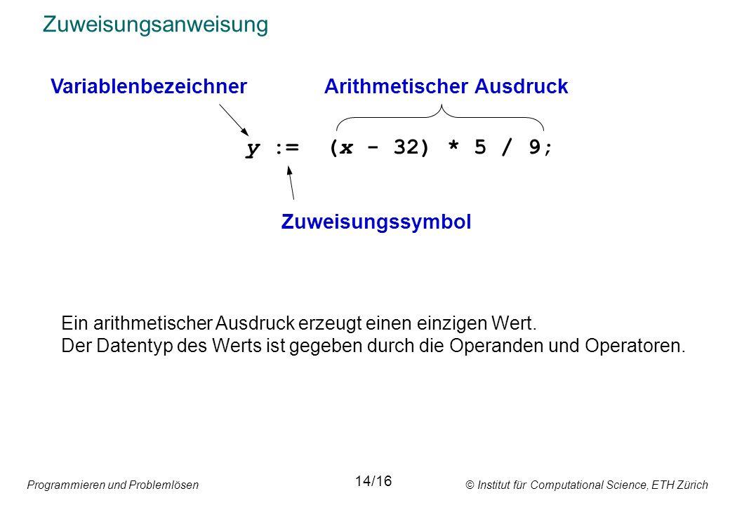 Programmieren und Problemlösen © Institut für Computational Science, ETH Zürich Zuweisungsanweisung y := (x - 32) * 5 / 9; Arithmetischer Ausdruck 14/16 Variablenbezeichner Zuweisungssymbol Ein arithmetischer Ausdruck erzeugt einen einzigen Wert.