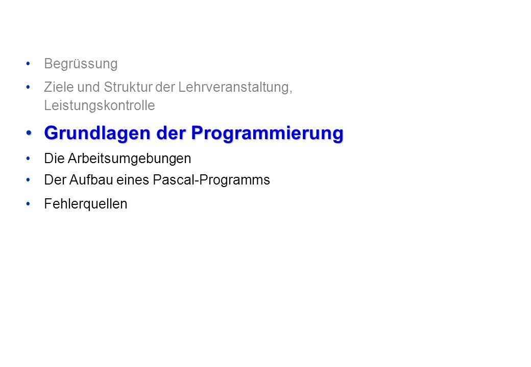 Begrüssung Ziele und Struktur der Lehrveranstaltung, Leistungskontrolle Grundlagen der ProgrammierungGrundlagen der Programmierung Die Arbeitsumgebungen Der Aufbau eines Pascal-Programms Fehlerquellen