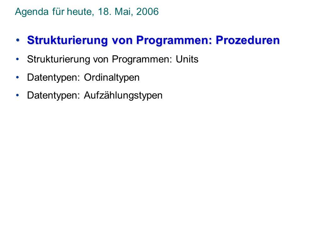 Agenda für heute, 18. Mai, 2006 Strukturierung von Programmen: ProzedurenStrukturierung von Programmen: Prozeduren Strukturierung von Programmen: Unit