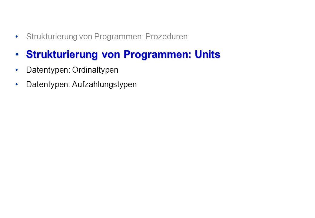 Strukturierung von Programmen: Prozeduren Strukturierung von Programmen: UnitsStrukturierung von Programmen: Units Datentypen: Ordinaltypen Datentypen: Aufzählungstypen