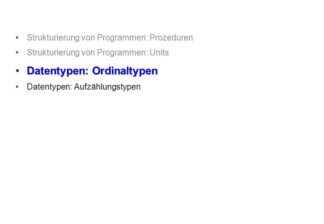 Strukturierung von Programmen: Prozeduren Strukturierung von Programmen: Units Datentypen: OrdinaltypenDatentypen: Ordinaltypen Datentypen: Aufzählungstypen