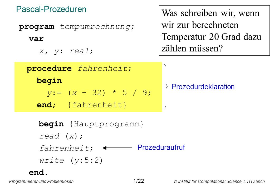 Programmieren und Problemlösen © Institut für Computational Science, ETH Zürich Funktionsprozeduren program tempumrechnung; var x, y: real; begin {Hauptprogramm} read (x); y:= fahrenheit + 20; write (y:5:2) end.