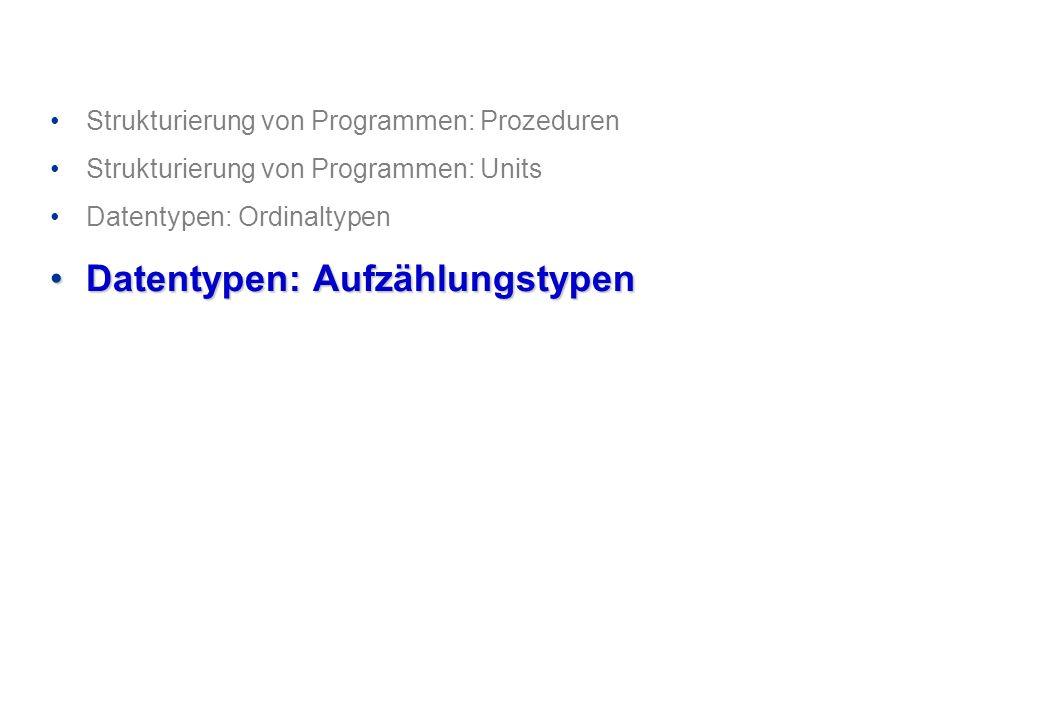 Strukturierung von Programmen: Prozeduren Strukturierung von Programmen: Units Datentypen: Ordinaltypen Datentypen: AufzählungstypenDatentypen: Aufzäh