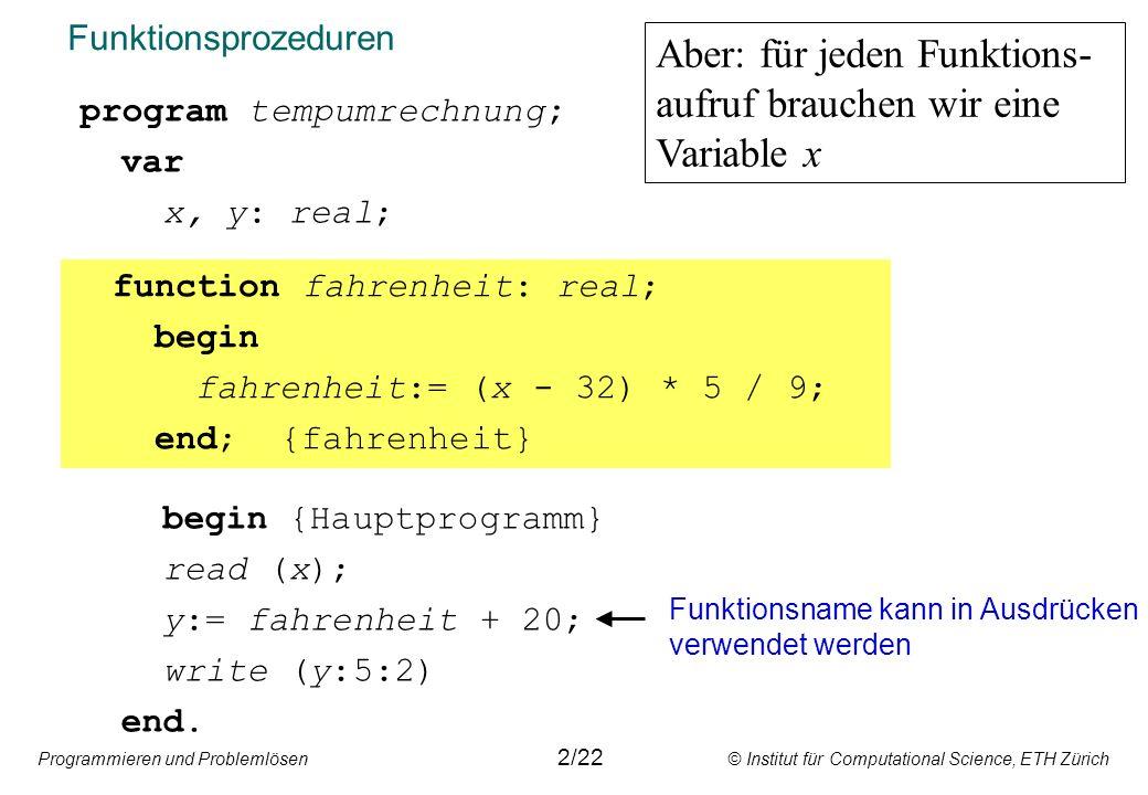 Programmieren und Problemlösen © Institut für Computational Science, ETH Zürich Datenübergabe mit Werte-Parameter program tempumrechnung; var x, y: real; begin {Hauptprogramm} read (x); y:= fahrenheit(x) + 20; write (y:5:2) end.