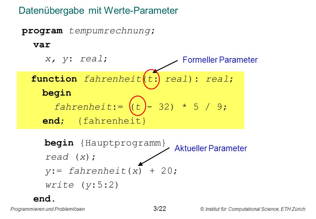 Programmieren und Problemlösen © Institut für Computational Science, ETH Zürich Datenübergabe mit Werte-Parameter program tempumrechnung; var x, y: real; begin {Hauptprogramm} read (x); y:= fahrenheit(x) + 20; write (y:5:2) end.