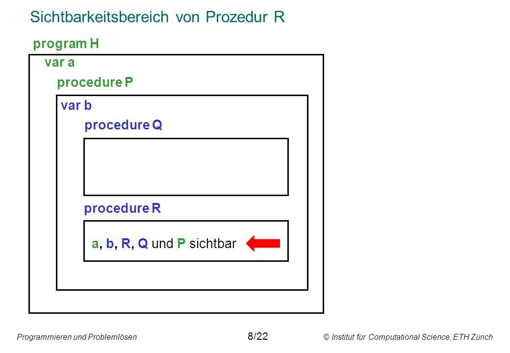Programmieren und Problemlösen © Institut für Computational Science, ETH Zürich Sichtbarkeitsbereich von Prozedur R var a procedure P var b procedure Q procedure R a, b, R, Q und P sichtbar program H 8/22