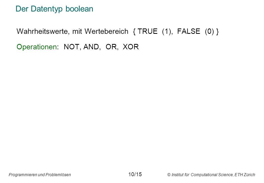 Programmieren und Problemlösen © Institut für Computational Science, ETH Zürich Der Datentyp boolean Wahrheitswerte, mit Wertebereich { TRUE (1), FALSE (0) } Operationen: NOT, AND, OR, XOR 10/15