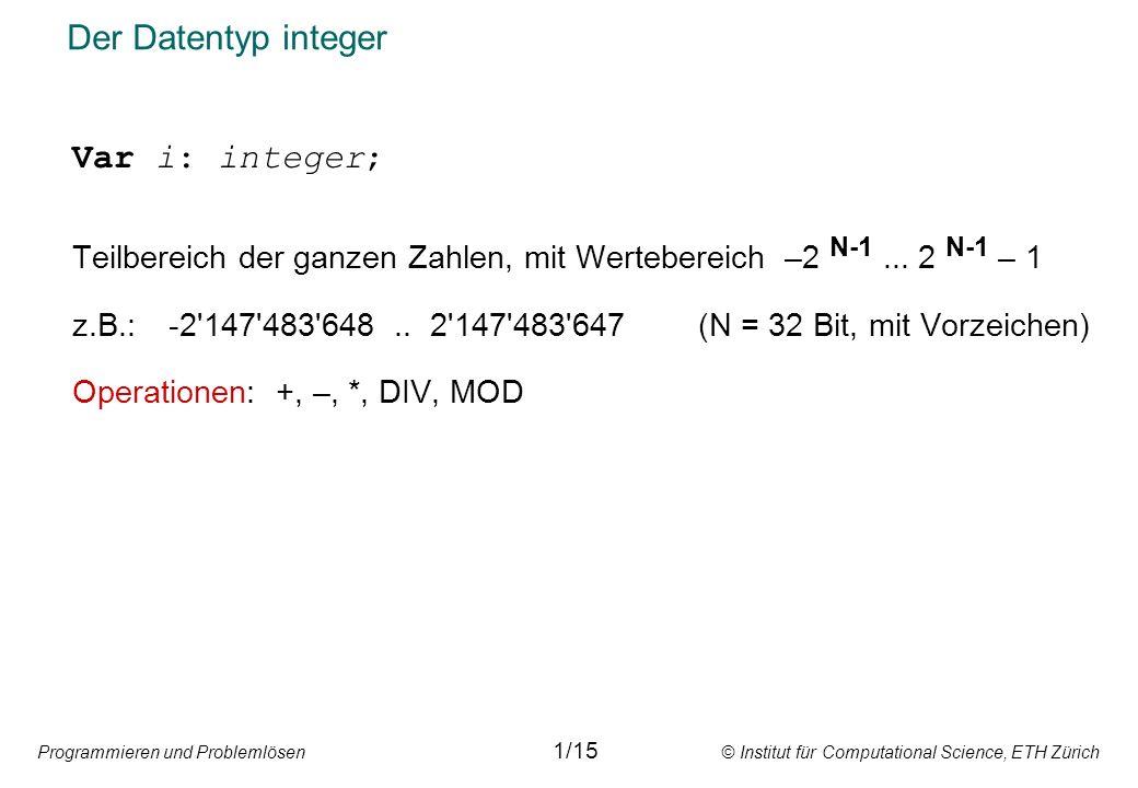 Programmieren und Problemlösen © Institut für Computational Science, ETH Zürich Der Datentyp integer Var i: integer; Teilbereich der ganzen Zahlen, mit Wertebereich –2 N-1...