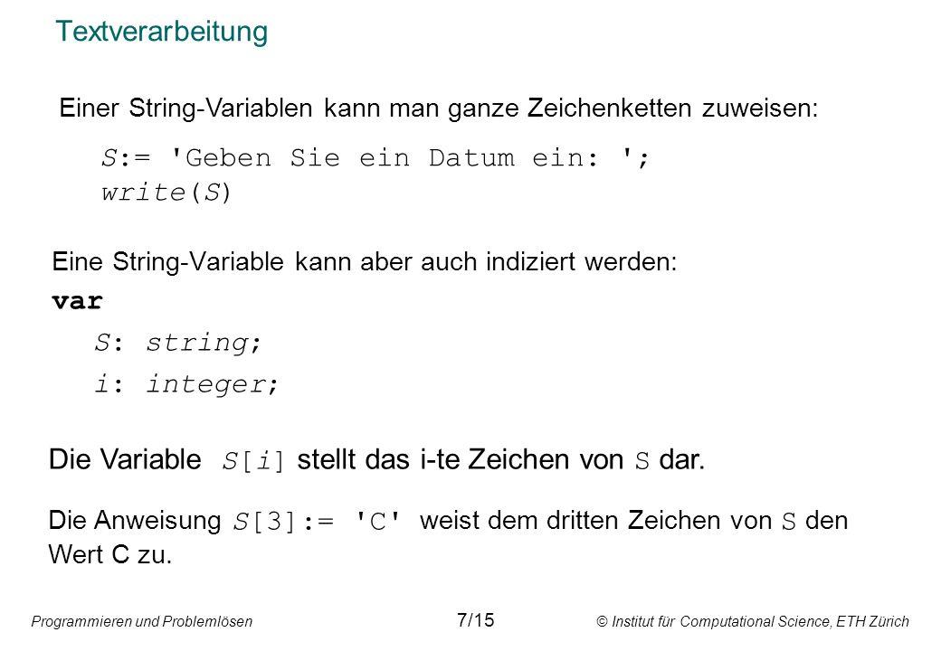 Programmieren und Problemlösen © Institut für Computational Science, ETH Zürich Textverarbeitung Eine String-Variable kann aber auch indiziert werden: var S: string; i: integer; Die Variable S[i] stellt das i-te Zeichen von S dar.