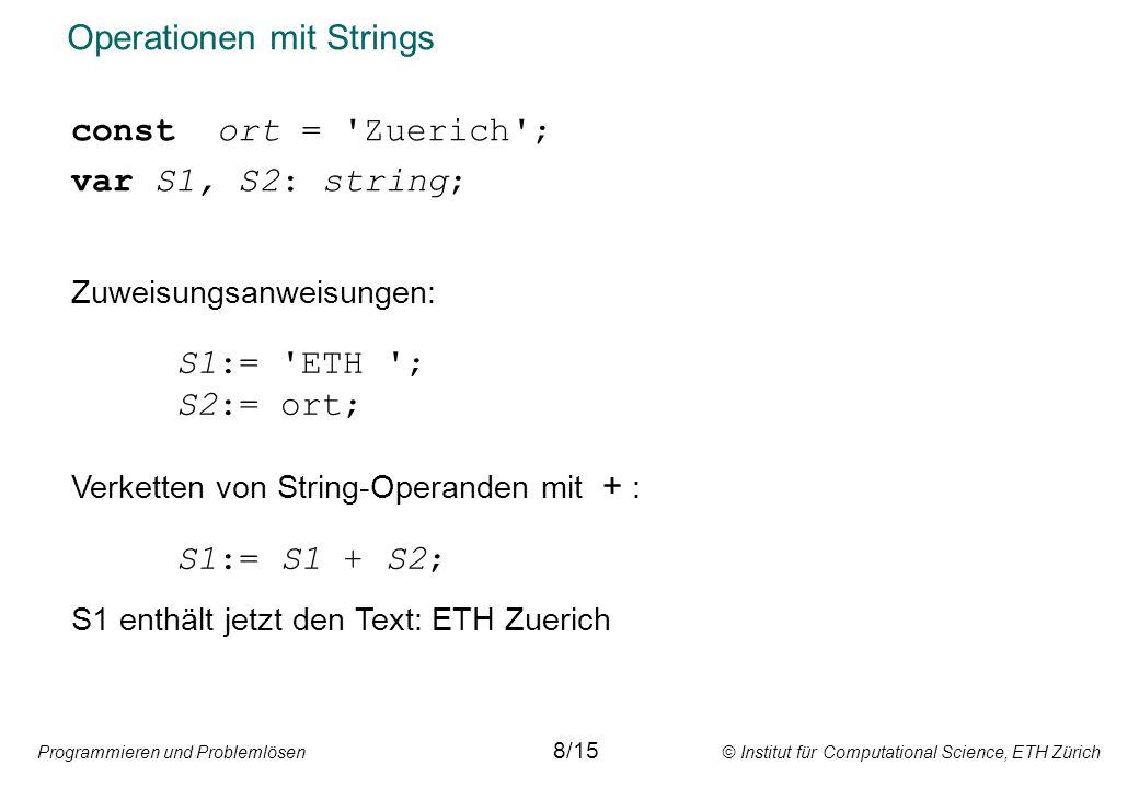 Programmieren und Problemlösen © Institut für Computational Science, ETH Zürich Operationen mit Strings const ort = Zuerich ; var S1, S2: string; Zuweisungsanweisungen: S1:= ETH ; S2:= ort; Verketten von String-Operanden mit + : S1:= S1 + S2; S1 enthält jetzt den Text: ETH Zuerich 8/15