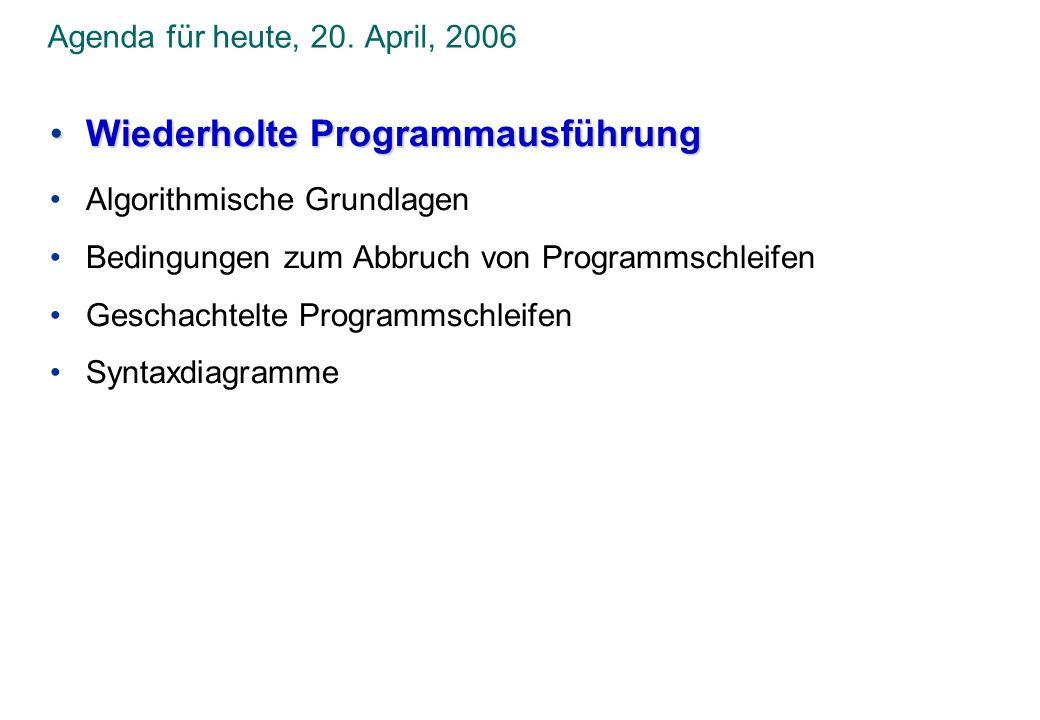 Agenda für heute, 20. April, 2006 Wiederholte ProgrammausführungWiederholte Programmausführung Algorithmische Grundlagen Bedingungen zum Abbruch von P