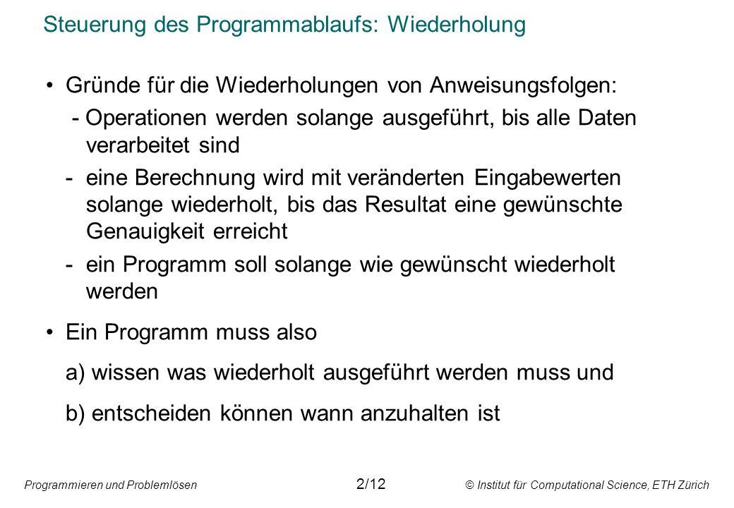 Programmieren und Problemlösen © Institut für Computational Science, ETH Zürich Steuerung des Programmablaufs: Wiederholung Gründe für die Wiederholun
